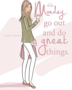 It's Monday... go out and to great things.