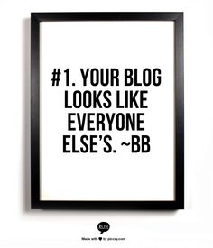 #1 Reason Why I Don't Like Your Blog - Your blog looks like everyone else's. Answer: Learn a little HTML, CSS and Photoshop skills and convert that canned template into your own. Spruce it up a little. Change the colours, make a new graphic for the banner, or put the sidebar on the other side. Whatever… as long as it looks unique and like YOU. ~Blog Bloke
