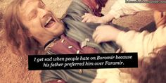 """"""" 'I get sad when people hate on Boromir because his father preferred him over Faramir'. It's not like he wanted it and he definitely didn't seem too happy about his brother being ignored. Nor do i think he's a bad guy just because he was easily lured by the ring. I admire him for fighting the orcs despite having 3 arrows in his chest just to protect Merry and Pippin."""" Agreed."""
