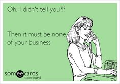 Funny Family Ecard: Oh, I didn't tell you?!? Then it must be none of your business.