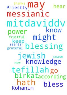 A Messianic Jewish Tefillah: The Birkat Kohanim: The Priestly Blessing to 10/3 -  MitDavidDv A Messianic Jewish Tefillah Shalom Chaverim Toda raba for all of those of you that continue to intercede for me through this website. I am truly grateful to all of you that go before Yeshua HaMoshiach on my behalf. I have created this prayer request that I would like for you to use when interceding for me. May HaAdonai bless and keep you today and always. A Messianic Jewish Tefillah The Birkat…