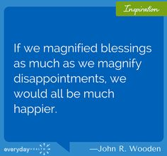 If we magnified blessings as much as we magnify disappointments we would all be much better.
