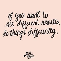 If You Want to See Different Results, Do Things Differently