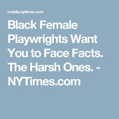 Black Female Playwrights Want You to Face Facts. The Harsh Ones. - NYTimes.com