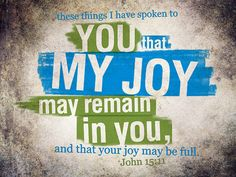 John 15.11 ~ These things have I spoken to you that My joy may remain in you and that your joy may be full...