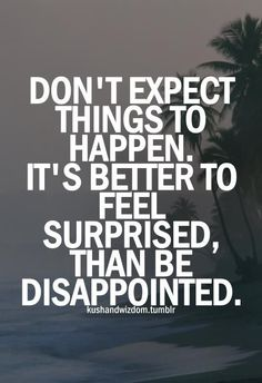 "I've always lived by this. Actually, I've always said, ""I'd rather be pleasantly surprised than bitterly disappointed."""