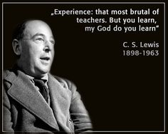 Experience: that most brutal of teachers. But you learn, my god do you learn.    C.S. Lewis