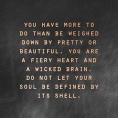 You have more to do than be weighed down by pretty or beautiful. You are a fiery heart and a wicket brain. Do not let your soul be defined by its shell. Quotes.