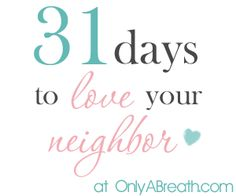 31 Days to …Love Your Neighbor! http://www.onlyabreath.com/2011/10/31-days-to-day-1/