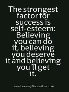 The strongest factor for success is self-esteem: Believing you can do it, believing you deserve it and believing you'll get it.