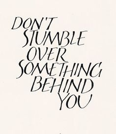 don't stumble over something behind you :: words of wisdom