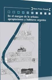 En el margen de lo urbano : apropiaciones y habitares urgentes / María Prieto Peinado. + info: http://editorial.us.es/en/book-detail?codArticulo=719558