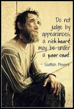 Wisdom Sayings & Quotes QUOTATION – Image : Quotes Of the day – Description Do not judge by appearances, a rich heart may be under a poor coat. ~ Scottish Proverb Sharing is Caring – Don't forget to share this quote with those Who Matter ! Best Inspirational Quotes, Great Quotes, Quotes To Live By, Me Quotes, Motivational Quotes, Poor Quotes, Unique Quotes, Wise Love Quotes, Amazing Quotes