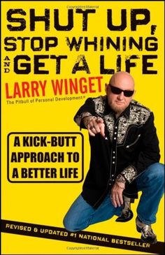 Shut Up, Stop Whining, and Get a Life: A Kick-Butt Approach to a Better Life by Larry Winget, http://www.amazon.com/dp/1118024516/ref=cm_sw_r_pi_dp_c78Rqb1QGDWYX