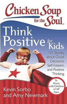 Chicken Soup for the Soul Think Positive for Kids: 101 Stories about Good Decisions, Self-Esteem, and Positive Th...