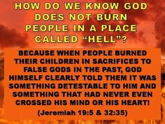 Jeremiah 19:5 - They built the high places of Baʹal in order to burn their sons in the fire as whole burnt offerings to Baʹal, something that I had not commanded or spoken of and that had never even come into my heart. - 32:35b ...in order to make their sons and their daughters pass through the fire to Moʹlech, something that I had not commanded them and that had never come into my heart to do such a detestable thing, causing Judah to sin.