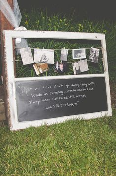 In loving memory of those that have passed away in the bride and grooms families. Find an old window frame and smash out the top glass panel in order to pin your string  for the pictures...then chalkboard spray paint the bottom panel for a sweet little saying <3