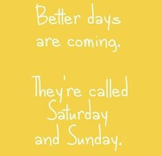 Better days are coming! Lol Saturday and Sunday!
