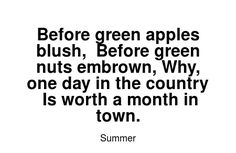 Read more Summer quotes at wiktrest.com. Before green apples blush,  Before green nuts embrown, Why, one day in the country  Is worth a month in town. Summer Quotes, Apples, Read More, Blush, Country, Reading, Words, Green, Rural Area