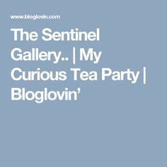 The Sentinel Gallery.. | My Curious Tea Party | Bloglovin'