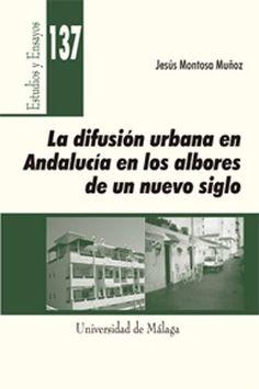 La difusión urbana en Andalucía en los albores de un nuevo siglo /Jesús Montosa Muñoz.-- [Málaga] : Universidad de Málaga, 2015.