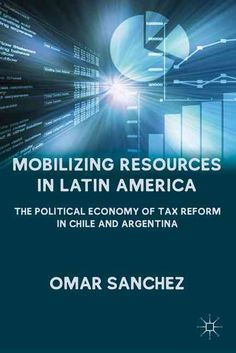 Mobilizing Resources in Latin America: The Political Economy of Tax Reform in Chile and Argentina