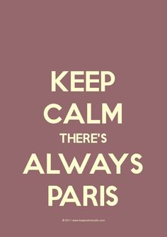 keep calm...there's always paris :)  Printing this - as it's so true - stressed out days I hop in the car and go to Paris - Lucky girl I am :)