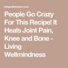 People Go Crazy For This Recipe! It Heals Joint Pain, Knee and Bone - Living Wellmindness