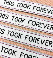 "Originated here! An honest sentiment to accompany your hard work. Affix to our ""This Took Forever"" woven labels to any hand-stitched or hand-crafted projects (folded in half and inserted along the sea"
