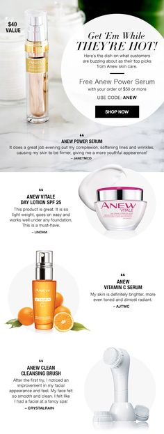 Get Em While They Are Hot.... Here's the dish on what customers are buzzing about as there top picks from Anew Skin Care. Free Anew Power Serum with your purchase of $50 or more. USE CODE: ANEW. EXPIRES MIDNIGHT ET, 8/31/16. WHILE SUPPLIES LAST. MAIL DELIVERY ONLY. AvonRep shirlean walker
