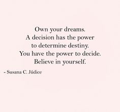 """""""Own your dreams. A decision has the power to determine destiny. You have the power to decide. Believe in yourself."""" Susana C. Júdice - Published Author Motivation quotes"""