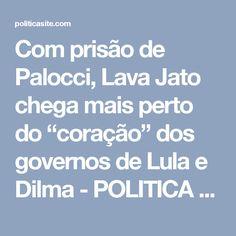 """Com prisão de Palocci, Lava Jato chega mais perto do """"coração"""" dos governos de Lula e Dilma - POLITICA SITE"""