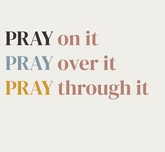 Pray on it. Pray over it. Pray through it.