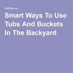 Smart Ways To Use Tubs And Buckets In The Backyard