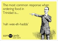 The most common response when ordering food in Trinidad is.... 'nah wee-eh-hadda'.
