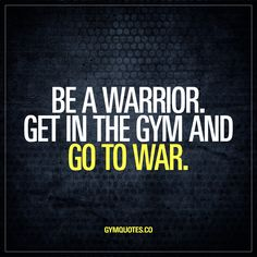 Be a warrior. Get in the gym and go to war.   In the gym it's war. And you gotta be a fearless warrior to win that war. Get in the gym. Win.   Check out www.gymquotes.co for all our motivational and inspirational gym, fitness and workout quotes! http://healthyquickly.com