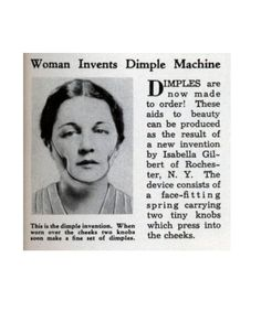 Dimple Machines  High-tech inventions to improve your appearance have been around forever, but one of the weirdest is Isabelle Gilbert's dimple machine, which hit the market in 1936. For ladies who just couldn't live without those two little divots in their faces, this machine—which consisted of spring-loaded knobs that pushed into the cheeks—was a lifesaver. Unfortunately for the inventor, the dimple fad didn't last too long, and wearing the contraption was incredibly uncomfortable.