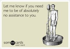 Let me know if you need me to be of absolutely no assistance to you.