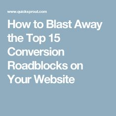 How to Blast Away the Top 15 Conversion Roadblocks on Your Website