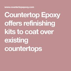Countertop Epoxy offers refinishing kits to coat over existing countertops
