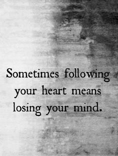 Sometimes following your heart means losing your mind ~ love, quotes, dreams, life