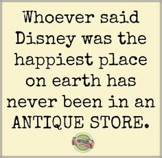Whoever said Disney was the happiest place on earth has never been in an antique store