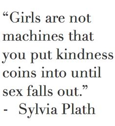 "not Sylvia Plath... ""Girls are not machines that you put kindness coins into until sex falls out."" Porphyria R'lyeh"