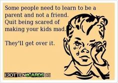 Some people need to learn to be a parent and not a friend. Quit being scared of making your kid mad.