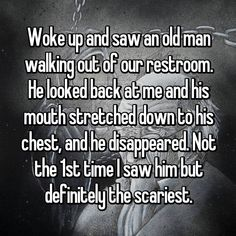 Woke up and saw an old man walking out of our restroom. He looked back at me and his mouth stretched down to his chest, and he disappeared. Not the time I saw him but definitely the scariest. Short Creepy Stories, Short Horror Stories, Scary Stories To Tell, Spooky Stories, Weird Stories, Ghost Stories, Creepy Story, Creepy Facts, Creepy Things