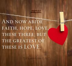 And now abideth faith, hope, charity, these three; but the greatest of these is charity.  1 Corinthians 13:13