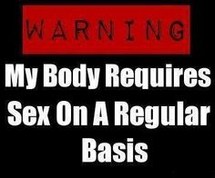 WARNING: My body requires sex on a regular basis. Sex Quotes, Love Quotes, Heart Quotes, Love You, Just For You, My Love, Sent Bon, Naughty Quotes, Freaky Quotes