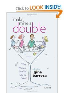 "Make Mine a Double: Why Women Like Us Like to Drink (Or Not) by Gina Barreca. Make Mine a Double pours together a collection of witty, intelligent, and provocative pieces about women and their beverages of choice. Edited by humorist and academic mahatma Gina Barreca, the twenty-eight original essays here come from a diverse community of voices from ages 21 to 79. Equal parts paean to spirits, an open discussion of drinking (or not drinking), and a call to feminists everywhere to say ""salut."""