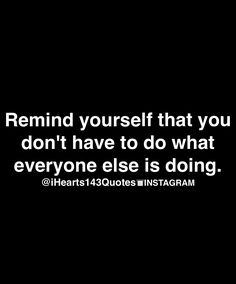 Remind yourself that you don't have to do what everyone else is doing. Inspirational quote. Inspire.