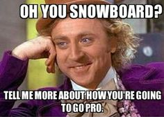 Oh you snowboard?